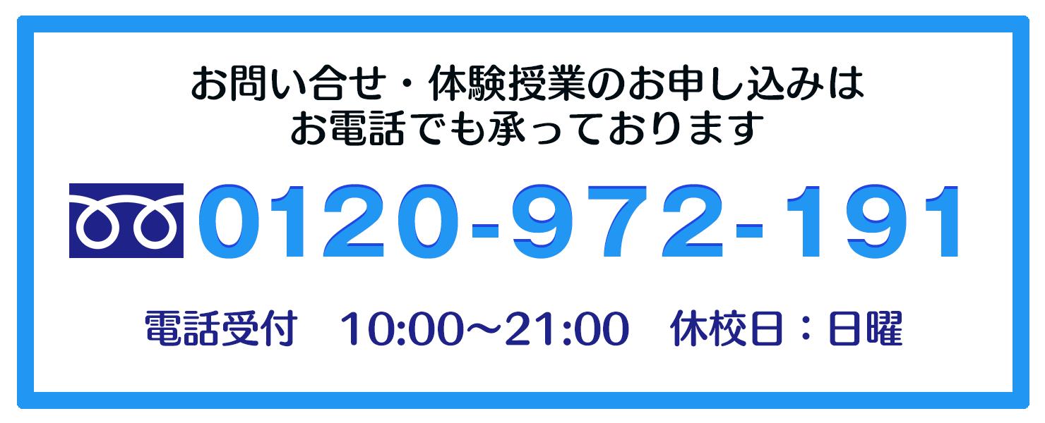 お問い合せ・体験授業のお申し込みはお電話にて承ります/0120-972-191/電話受付 10:00〜21:00/休校日:日曜